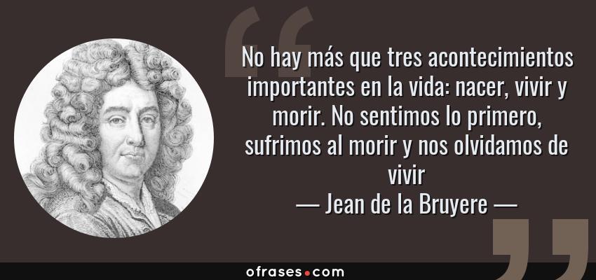 Frases de Jean de la Bruyere - No hay más que tres acontecimientos importantes en la vida: nacer, vivir y morir. No sentimos lo primero, sufrimos al morir y nos olvidamos de vivir