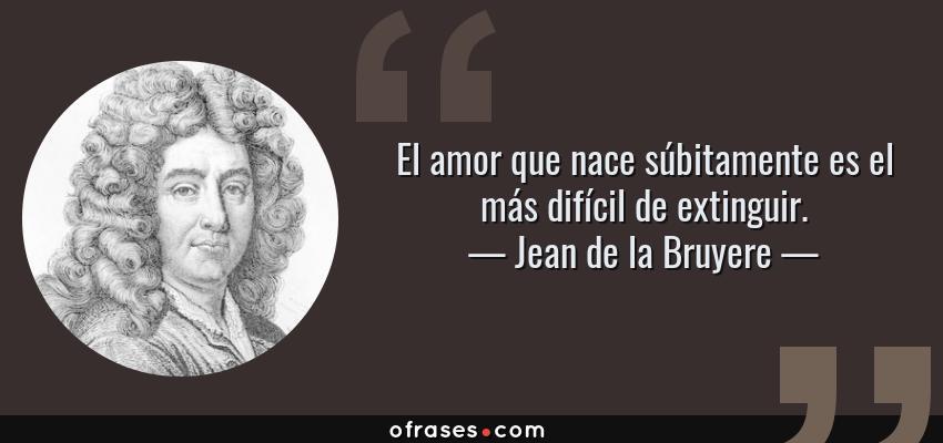 Frases de Jean de la Bruyere - El amor que nace súbitamente es el más difícil de extinguir.