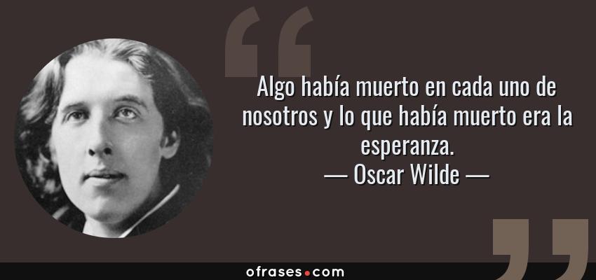 Frases de Oscar Wilde - Algo había muerto en cada uno de nosotros y lo que había muerto era la esperanza.