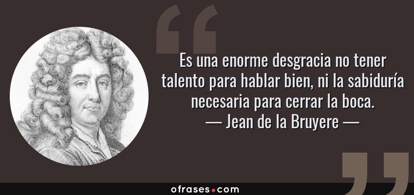 Frases de Jean de la Bruyere - Es una enorme desgracia no tener talento para hablar bien, ni la sabiduría necesaria para cerrar la boca.