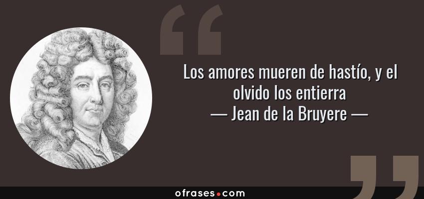 Frases de Jean de la Bruyere - Los amores mueren de hastío, y el olvido los entierra
