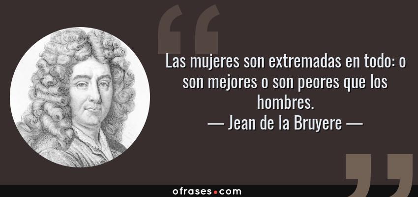 Frases de Jean de la Bruyere - Las mujeres son extremadas en todo: o son mejores o son peores que los hombres.