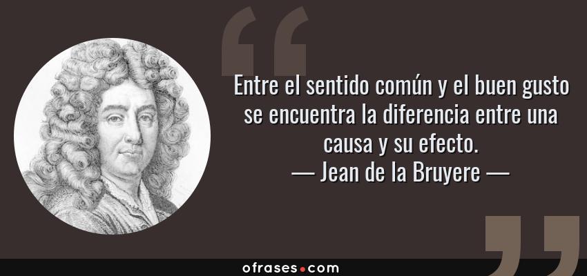 Frases de Jean de la Bruyere - Entre el sentido común y el buen gusto se encuentra la diferencia entre una causa y su efecto.