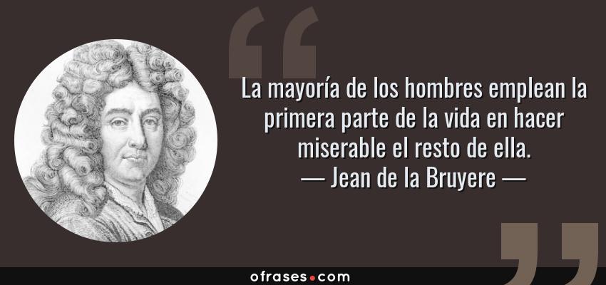 Frases de Jean de la Bruyere - La mayoría de los hombres emplean la primera parte de la vida en hacer miserable el resto de ella.