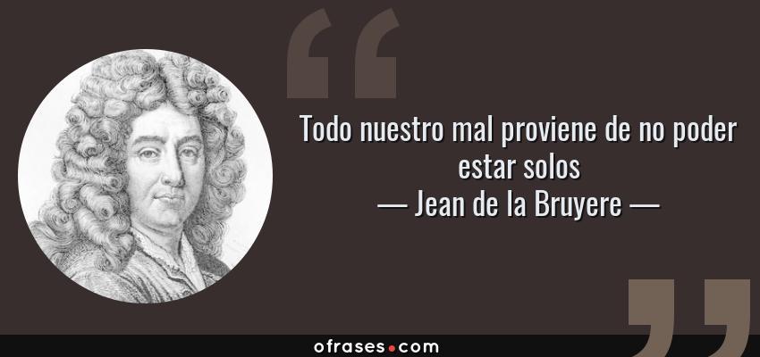 Frases de Jean de la Bruyere - Todo nuestro mal proviene de no poder estar solos