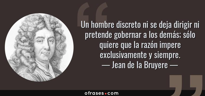 Frases de Jean de la Bruyere - Un hombre discreto ni se deja dirigir ni pretende gobernar a los demás; sólo quiere que la razón impere exclusivamente y siempre.