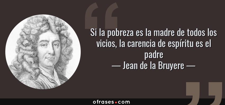 Frases de Jean de la Bruyere - Si la pobreza es la madre de todos los vicios, la carencia de espíritu es el padre