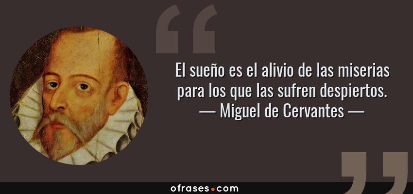 Frases de Miguel de Cervantes - El sueño es el alivio de las miserias para los que las sufren despiertos.