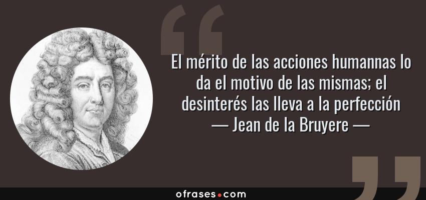 Frases de Jean de la Bruyere - El mérito de las acciones humannas lo da el motivo de las mismas; el desinterés las lleva a la perfección
