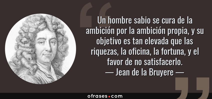 Frases de Jean de la Bruyere - Un hombre sabio se cura de la ambición por la ambición propia, y su objetivo es tan elevada que las riquezas, la oficina, la fortuna, y el favor de no satisfacerlo.