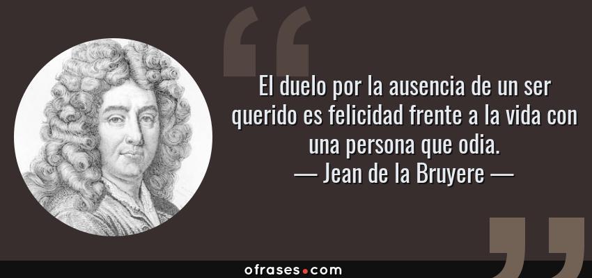 Frases de Jean de la Bruyere - El duelo por la ausencia de un ser querido es felicidad frente a la vida con una persona que odia.