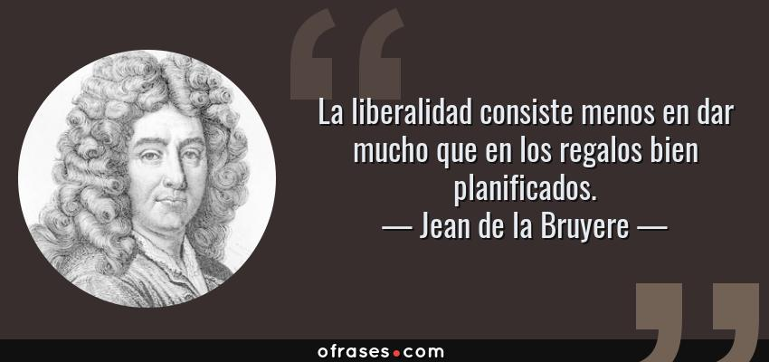 Frases de Jean de la Bruyere - La liberalidad consiste menos en dar mucho que en los regalos bien planificados.