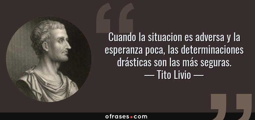 Frases de Tito Livio - Cuando la situacion es adversa y la esperanza poca, las determinaciones drásticas son las más seguras.