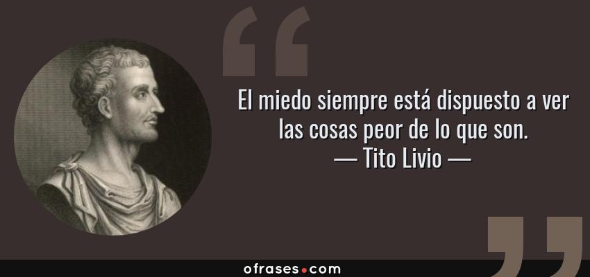 Frases de Tito Livio - El miedo siempre está dispuesto a ver las cosas peor de lo que son.
