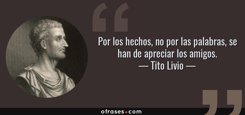 Frases de Tito Livio - Por los hechos, no por las palabras, se han de apreciar los amigos.