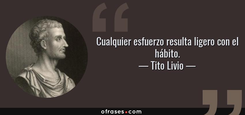 Frases de Tito Livio - Cualquier esfuerzo resulta ligero con el hábito.