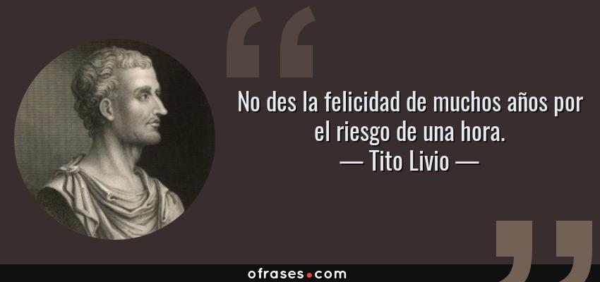 Frases de Tito Livio - No des la felicidad de muchos años por el riesgo de una hora.