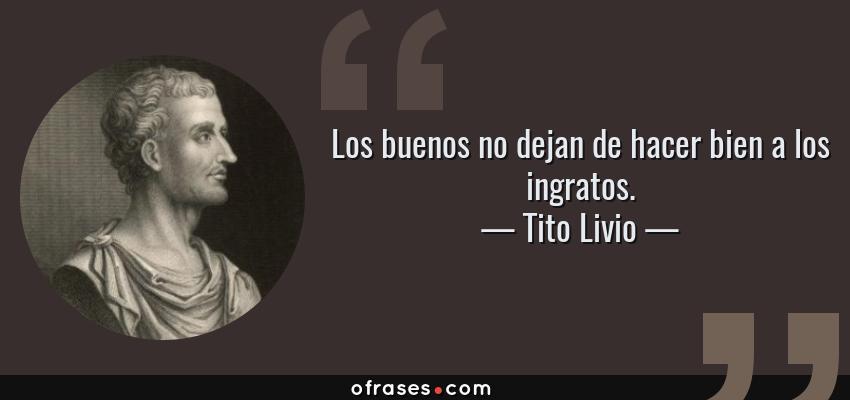 Frases de Tito Livio - Los buenos no dejan de hacer bien a los ingratos.