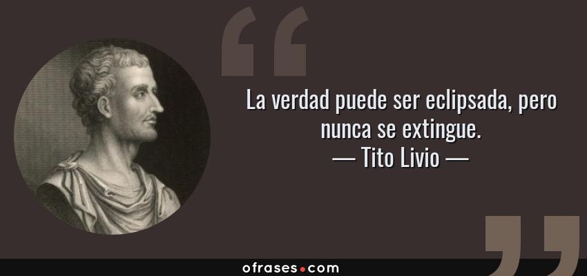 Frases de Tito Livio - La verdad puede ser eclipsada, pero nunca se extingue.