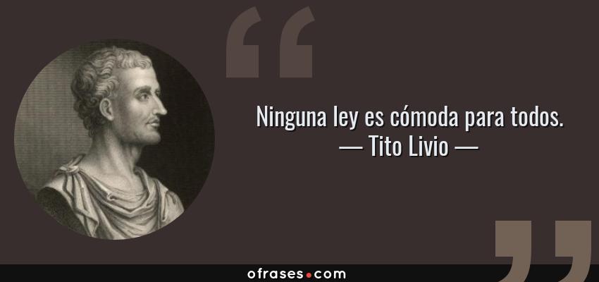 Frases de Tito Livio - Ninguna ley es cómoda para todos.
