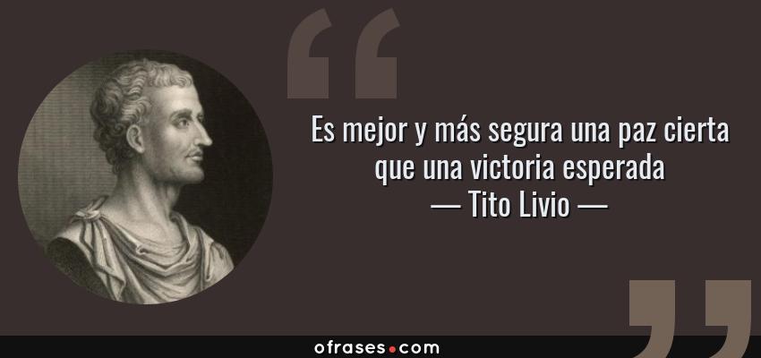 Frases de Tito Livio - Es mejor y más segura una paz cierta que una victoria esperada