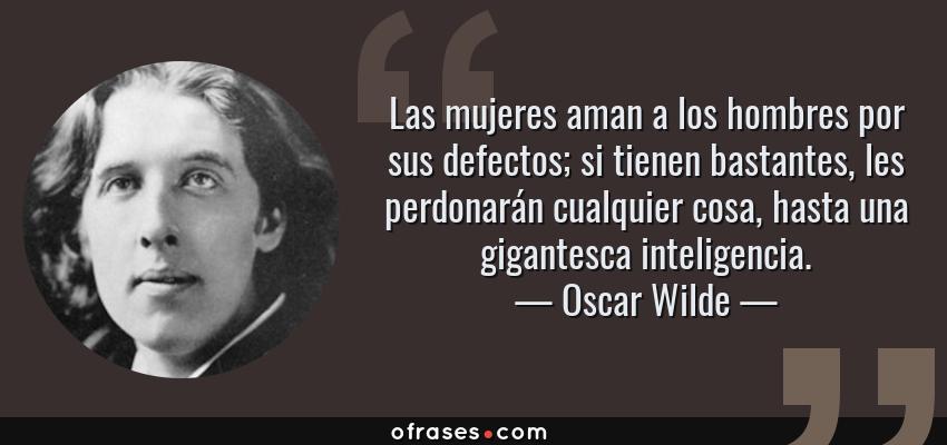 Frases de Oscar Wilde - Las mujeres aman a los hombres por sus defectos; si tienen bastantes, les perdonarán cualquier cosa, hasta una gigantesca inteligencia.