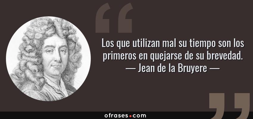Frases de Jean de la Bruyere - Los que utilizan mal su tiempo son los primeros en quejarse de su brevedad.
