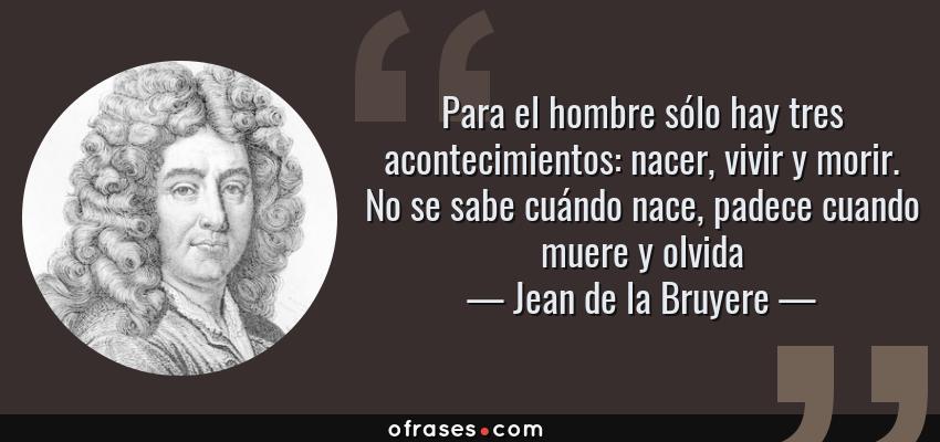 Frases de Jean de la Bruyere - Para el hombre sólo hay tres acontecimientos: nacer, vivir y morir. No se sabe cuándo nace, padece cuando muere y olvida