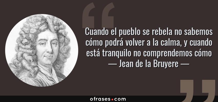 Frases de Jean de la Bruyere - Cuando el pueblo se rebela no sabemos cómo podrá volver a la calma, y cuando está tranquilo no comprendemos cómo