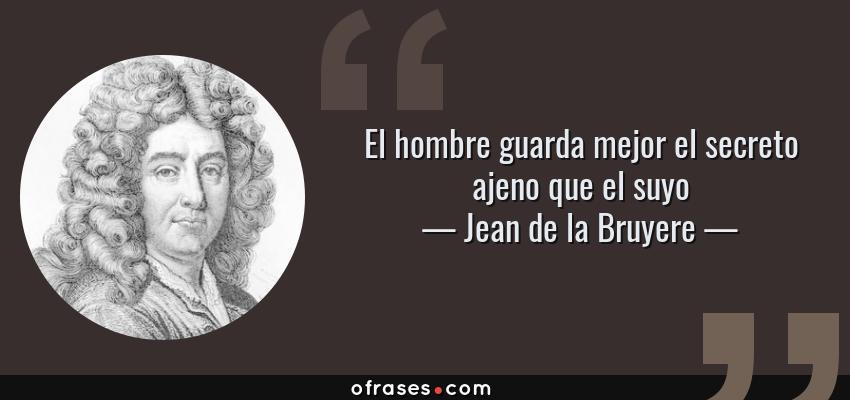 Frases de Jean de la Bruyere - El hombre guarda mejor el secreto ajeno que el suyo