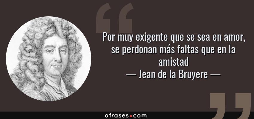 Frases de Jean de la Bruyere - Por muy exigente que se sea en amor, se perdonan más faltas que en la amistad