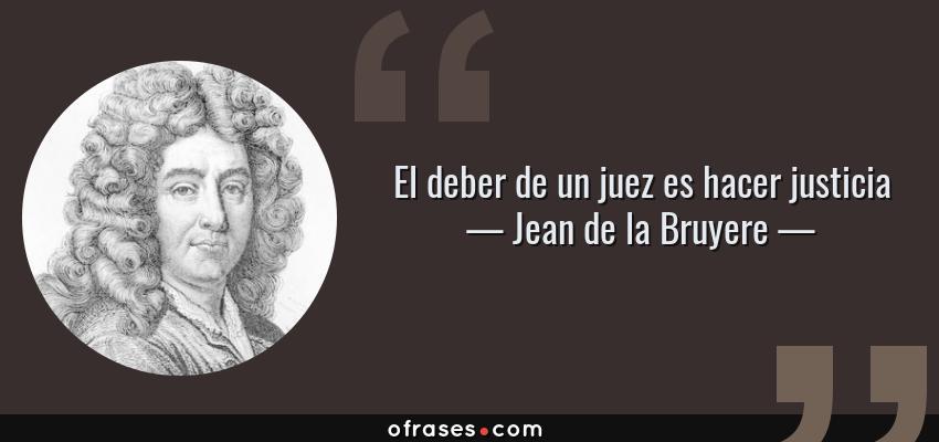 Jean De La Bruyere El Deber De Un Juez Es Hacer Justicia