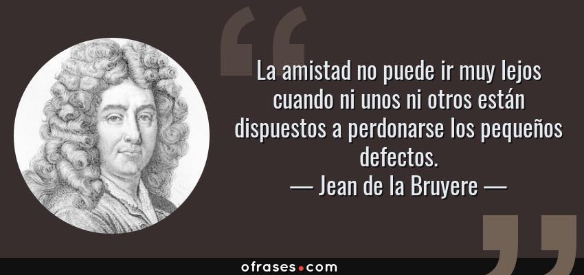Frases de Jean de la Bruyere - La amistad no puede ir muy lejos cuando ni unos ni otros están dispuestos a perdonarse los pequeños defectos.