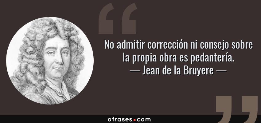 Frases de Jean de la Bruyere - No admitir corrección ni consejo sobre la propia obra es pedantería.