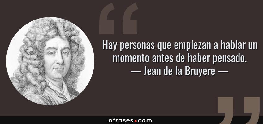 Frases de Jean de la Bruyere - Hay personas que empiezan a hablar un momento antes de haber pensado.