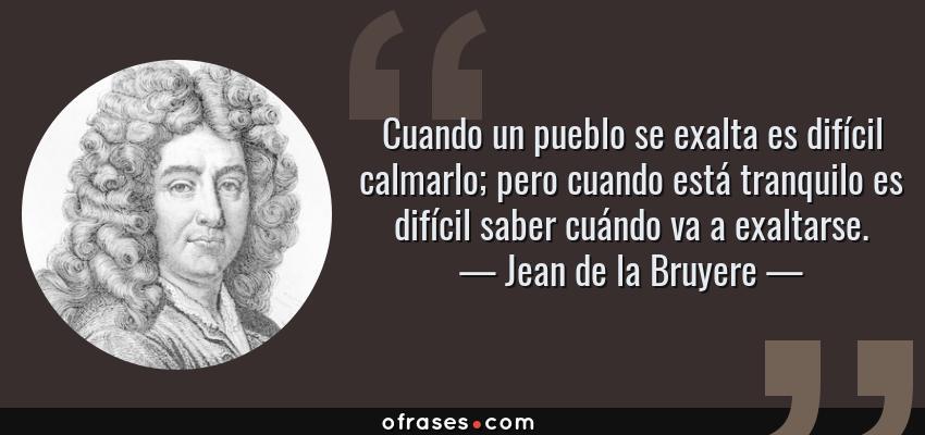Frases de Jean de la Bruyere - Cuando un pueblo se exalta es difícil calmarlo; pero cuando está tranquilo es difícil saber cuándo va a exaltarse.