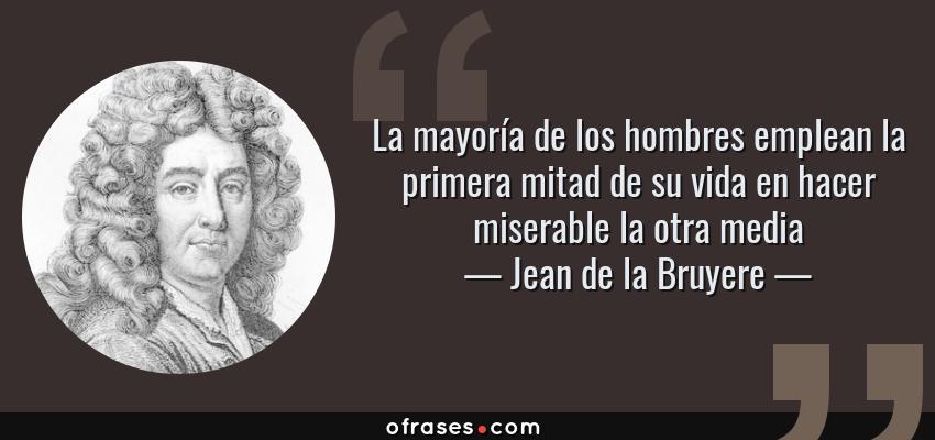 Frases de Jean de la Bruyere - La mayoría de los hombres emplean la primera mitad de su vida en hacer miserable la otra media