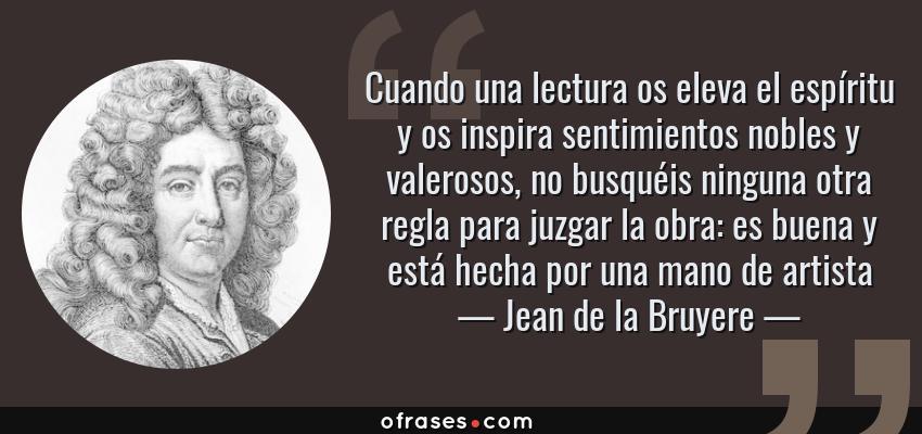 Frases de Jean de la Bruyere - Cuando una lectura os eleva el espíritu y os inspira sentimientos nobles y valerosos, no busquéis ninguna otra regla para juzgar la obra: es buena y está hecha por una mano de artista