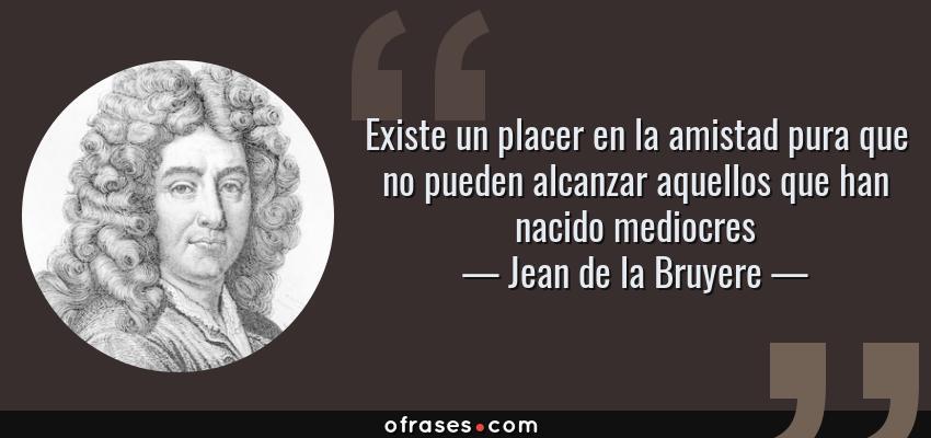 Frases de Jean de la Bruyere - Existe un placer en la amistad pura que no pueden alcanzar aquellos que han nacido mediocres