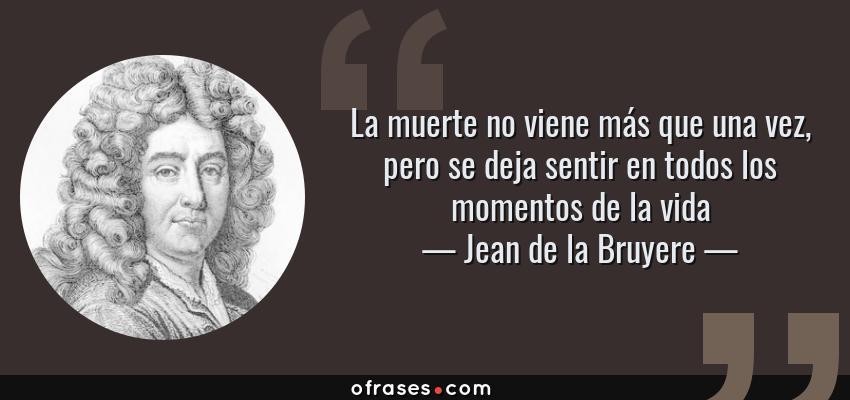 Frases de Jean de la Bruyere - La muerte no viene más que una vez, pero se deja sentir en todos los momentos de la vida
