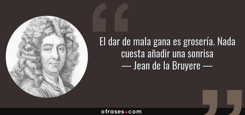Frases de Jean de la Bruyere - El dar de mala gana es grosería. Nada cuesta añadir una sonrisa