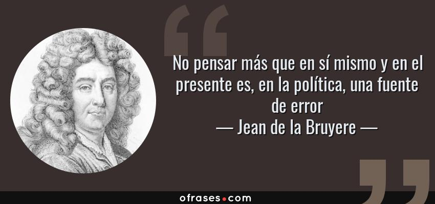 Frases de Jean de la Bruyere - No pensar más que en sí mismo y en el presente es, en la política, una fuente de error