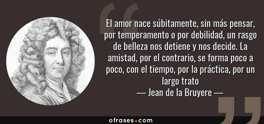 Frases de Jean de la Bruyere - El amor nace súbitamente, sin más pensar, por temperamento o por debilidad, un rasgo de belleza nos detiene y nos decide. La amistad, por el contrario, se forma poco a poco, con el tiempo, por la práctica, por un largo trato