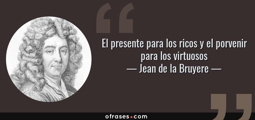 Frases de Jean de la Bruyere - El presente para los ricos y el porvenir para los virtuosos