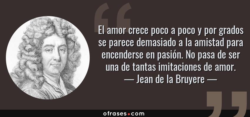 Frases de Jean de la Bruyere - El amor crece poco a poco y por grados se parece demasiado a la amistad para encenderse en pasión. No pasa de ser una de tantas imitaciones de amor.