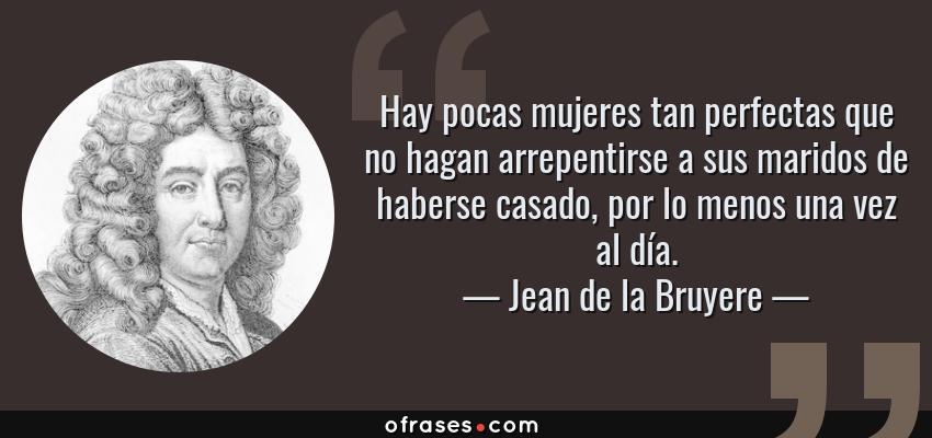 Frases de Jean de la Bruyere - Hay pocas mujeres tan perfectas que no hagan arrepentirse a sus maridos de haberse casado, por lo menos una vez al día.