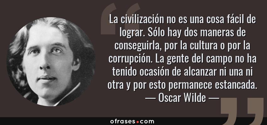 Frases de Oscar Wilde - La civilización no es una cosa fácil de lograr. Sólo hay dos maneras de conseguirla, por la cultura o por la corrupción. La gente del campo no ha tenido ocasión de alcanzar ni una ni otra y por esto permanece estancada.