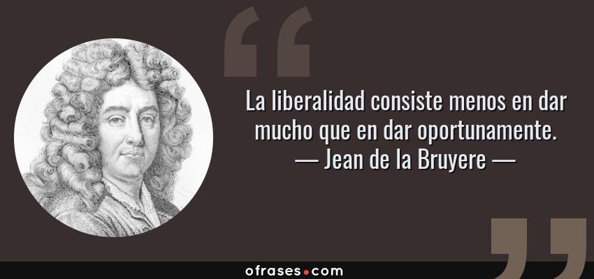 Frases de Jean de la Bruyere - La liberalidad consiste menos en dar mucho que en dar oportunamente.