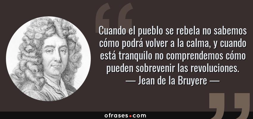 Frases de Jean de la Bruyere - Cuando el pueblo se rebela no sabemos cómo podrá volver a la calma, y cuando está tranquilo no comprendemos cómo pueden sobrevenir las revoluciones.