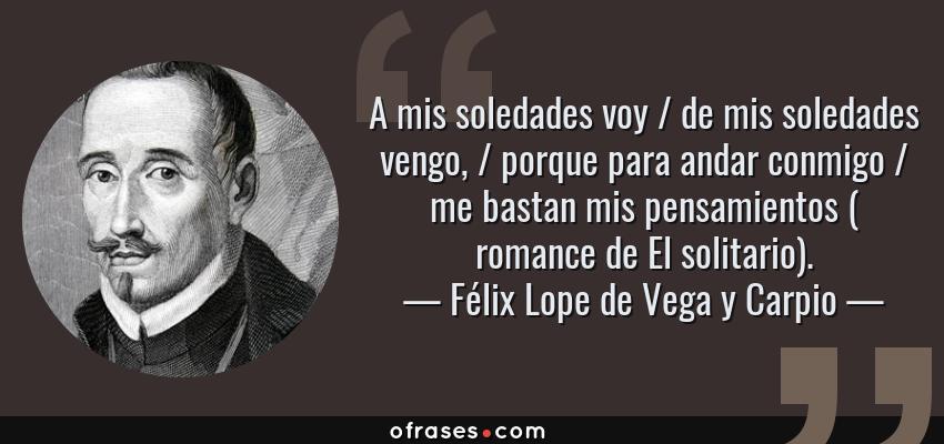 Frases de Félix Lope de Vega y Carpio - A mis soledades voy / de mis soledades vengo, / porque para andar conmigo / me bastan mis pensamientos ( romance de El solitario).